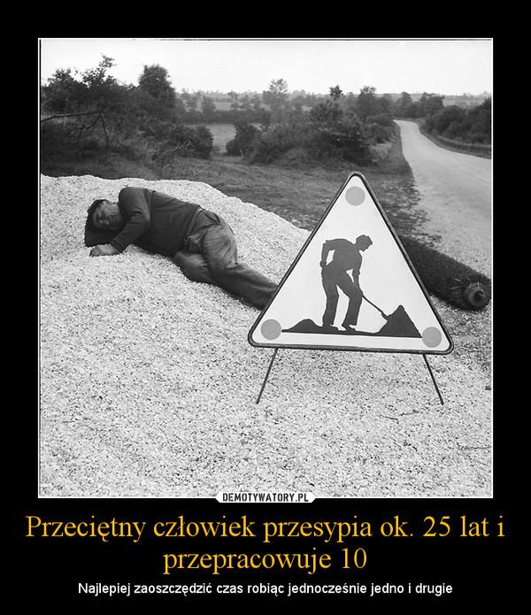 Przeciętny człowiek przesypia ok. 25 lat i przepracowuje 10 – Najlepiej zaoszczędzić czas robiąc jednocześnie jedno i drugie