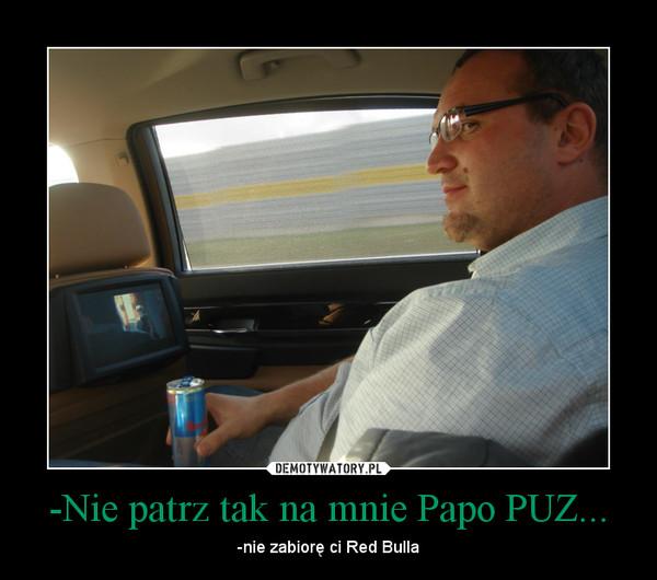 -Nie patrz tak na mnie Papo PUZ... – -nie zabiorę ci Red Bulla