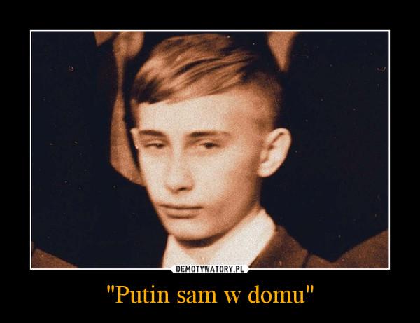 """""""Putin sam w domu"""" –"""