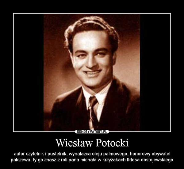 Wiesław Potocki – autor czytelnik i pustelnik, wynalazca oleju palmowego, honorowy obywatel pałczewa, ty go znasz z roli pana michała w krzyżakach fidosa dostojewskiego