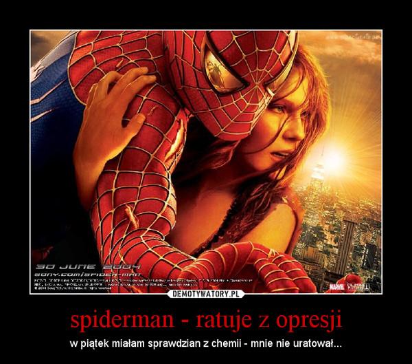 spiderman - ratuje z opresji – w piątek miałam sprawdzian z chemii - mnie nie uratował...