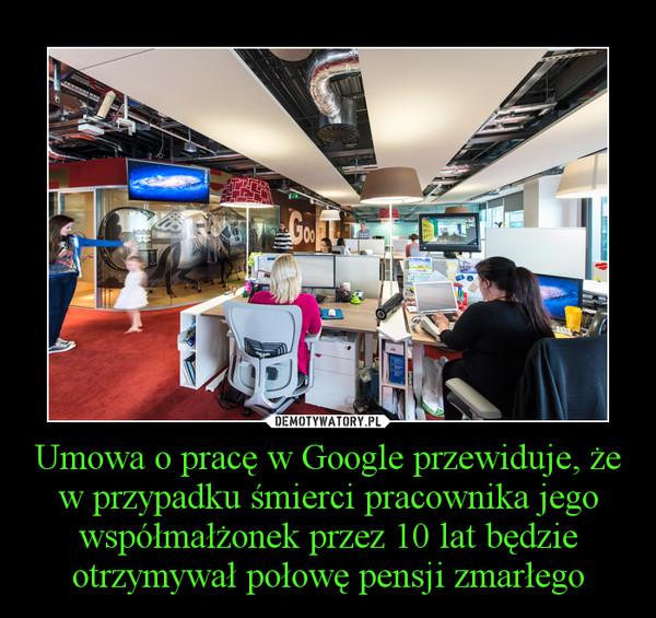 Umowa o pracę w Google przewiduje, że w przypadku śmierci pracownika jego współmałżonek przez 10 lat będzie otrzymywał połowę pensji zmarłego –