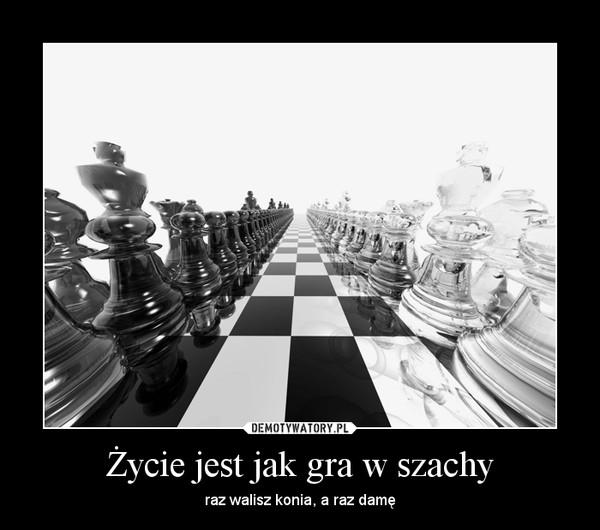 Życie jest jak gra w szachy – raz walisz konia, a raz damę
