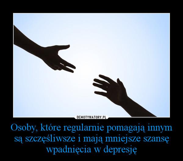 Osoby, które regularnie pomagają innym są szczęśliwsze i mają mniejsze szansę wpadnięcia w depresję –