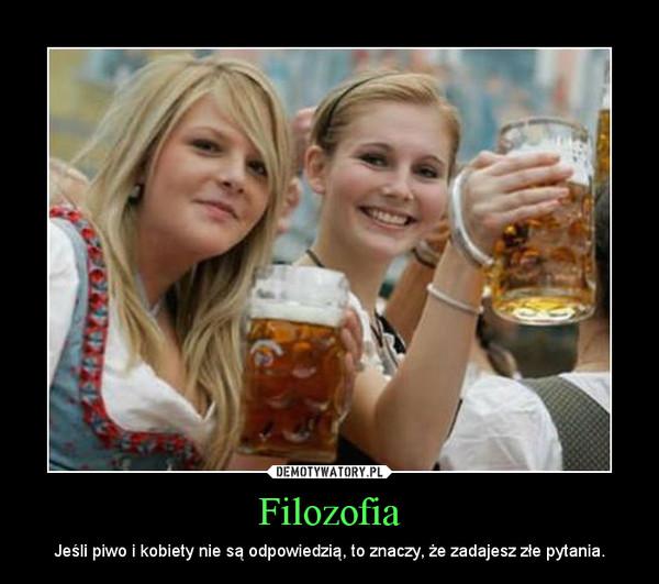 Filozofia – Jeśli piwo i kobiety nie są odpowiedzią, to znaczy, że zadajesz złe pytania.