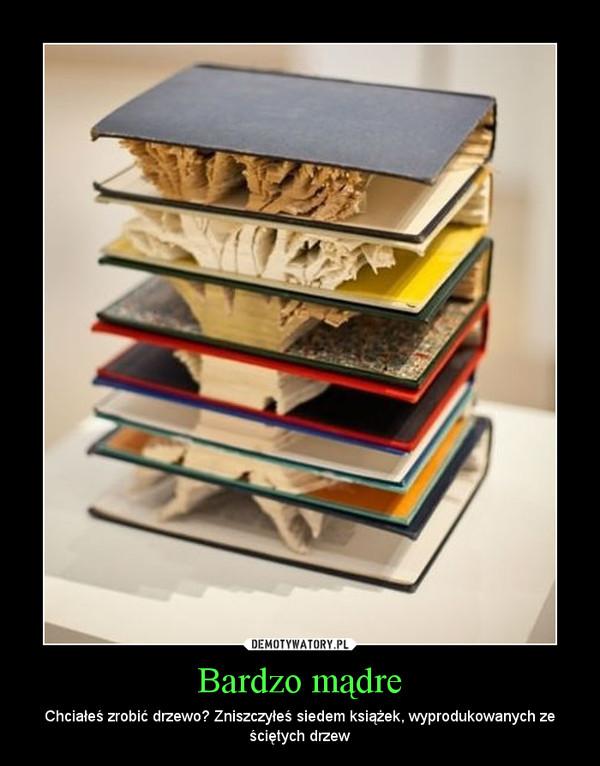 Bardzo mądre – Chciałeś zrobić drzewo? Zniszczyłeś siedem książek, wyprodukowanych ze ściętych drzew
