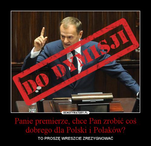 Panie premierze, chce Pan zrobić coś dobrego dla Polski i Polaków?