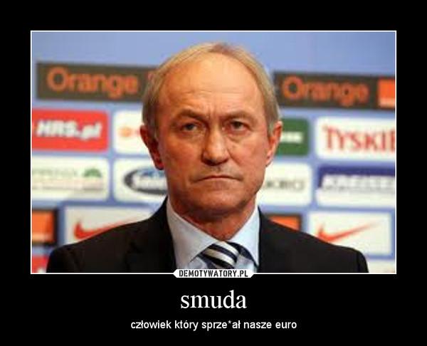 smuda – człowiek który sprze*ał nasze euro