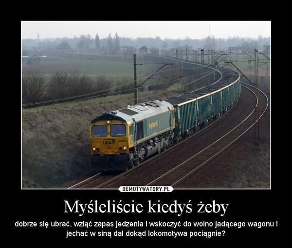 Myśleliście kiedyś żeby – dobrze się ubrać, wziąć zapas jedzenia i wskoczyć do wolno jadącego wagonu i jechać w siną dal dokąd lokomotywa pociągnie?