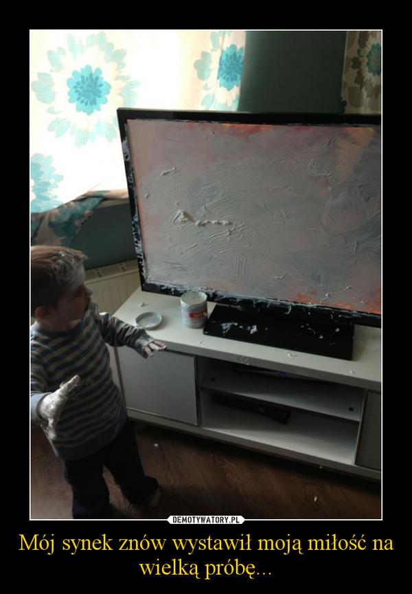 Mój synek znów wystawił moją miłość na wielką próbę... –