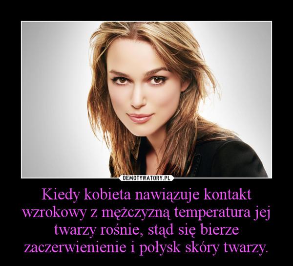 Kiedy kobieta nawiązuje kontakt wzrokowy z mężczyzną temperatura jej twarzy rośnie, stąd się bierze zaczerwienienie i połysk skóry twarzy. –