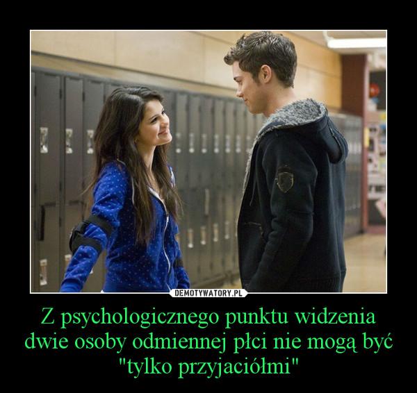 """Z psychologicznego punktu widzenia dwie osoby odmiennej płci nie mogą być """"tylko przyjaciółmi"""" –"""