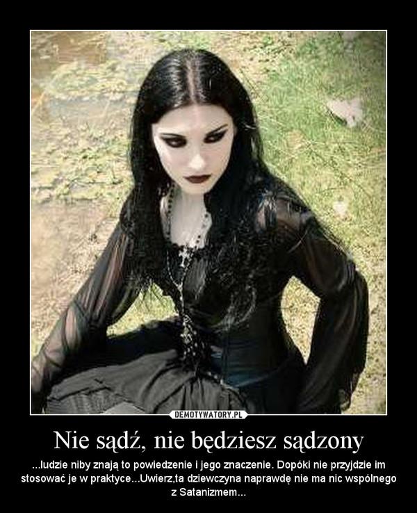 Nie sądź, nie będziesz sądzony – ...ludzie niby znają to powiedzenie i jego znaczenie. Dopóki nie przyjdzie im stosować je w praktyce...Uwierz,ta dziewczyna naprawdę nie ma nic wspólnego z Satanizmem...