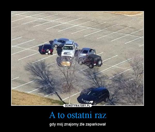 A to ostatni raz – gdy mój znajomy źle zaparkował