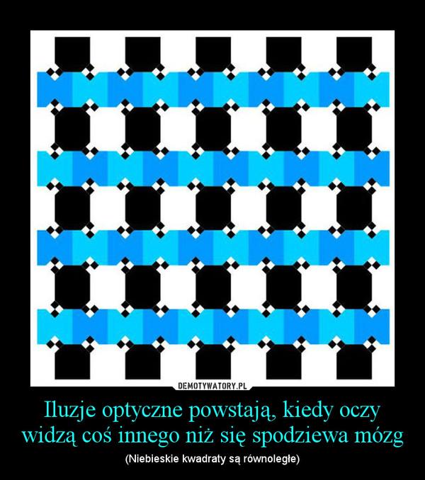 Iluzje optyczne powstają, kiedy oczy widzą coś innego niż się spodziewa mózg – (Niebieskie kwadraty są równoległe)