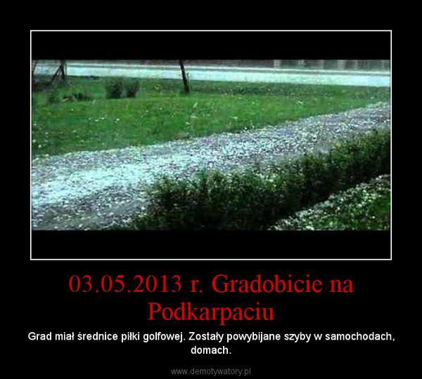 03.05.2013 r. Gradobicie na Podkarpaciu – Grad miał średnice piłki golfowej. Zostały powybijane szyby w samochodach, domach.