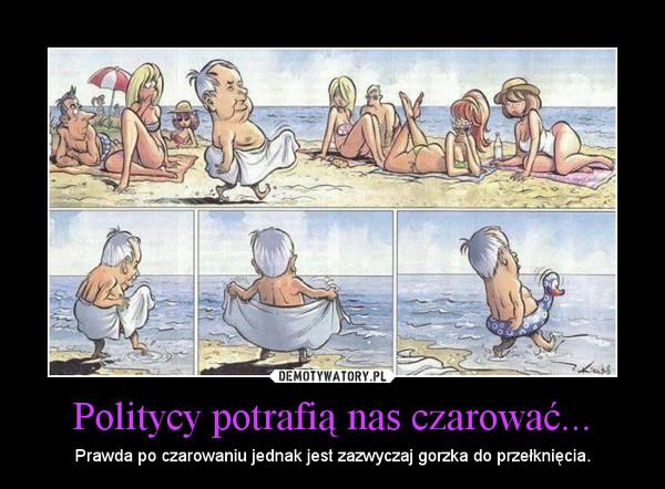 Politycy potrafią nas czarować... – Prawda po czarowaniu jednak jest zazwyczaj gorzka do przełknięcia.