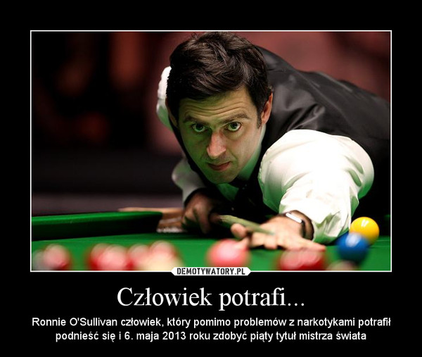 Człowiek potrafi... – Ronnie O\'Sullivan człowiek, który pomimo problemów z narkotykami potrafił podnieść się i 6. maja 2013 roku zdobyć piąty tytuł mistrza świata