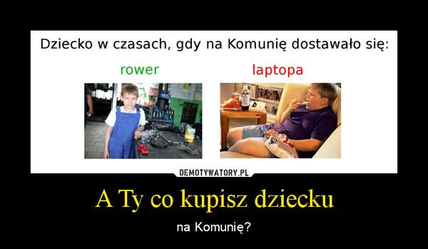A Ty co kupisz dziecku – na Komunię?