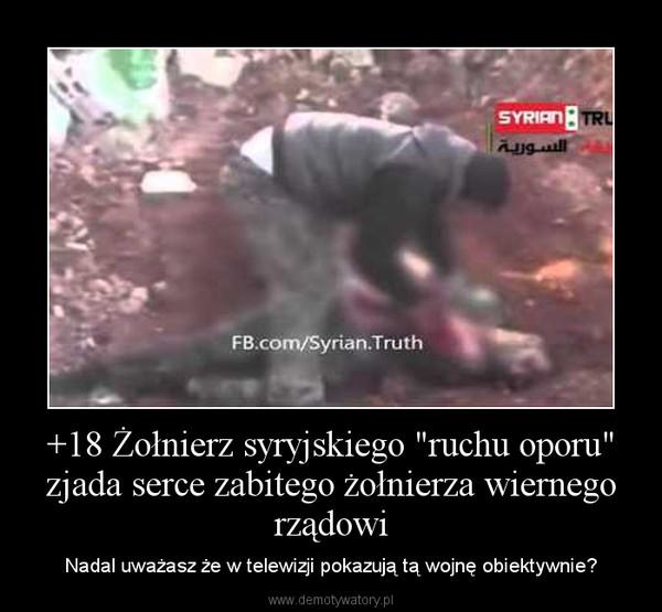 """+18 Żołnierz syryjskiego """"ruchu oporu"""" zjada serce zabitego żołnierza wiernego rządowi – Nadal uważasz że w telewizji pokazują tą wojnę obiektywnie?"""