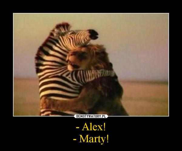 - Alex!- Marty! –