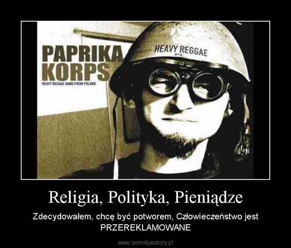 Religia, Polityka, Pieniądze – Zdecydowałem, chcę być potworem, Człowieczeństwo jest PRZEREKLAMOWANE