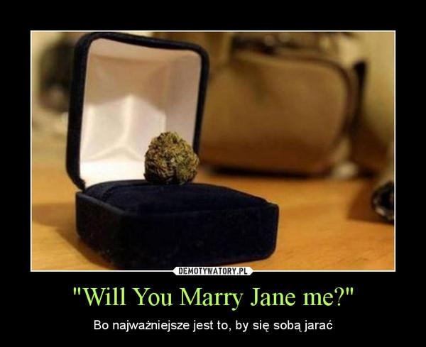 """""""Will You Marry Jane me?"""" – Bo najważniejsze jest to, by się sobą jarać"""
