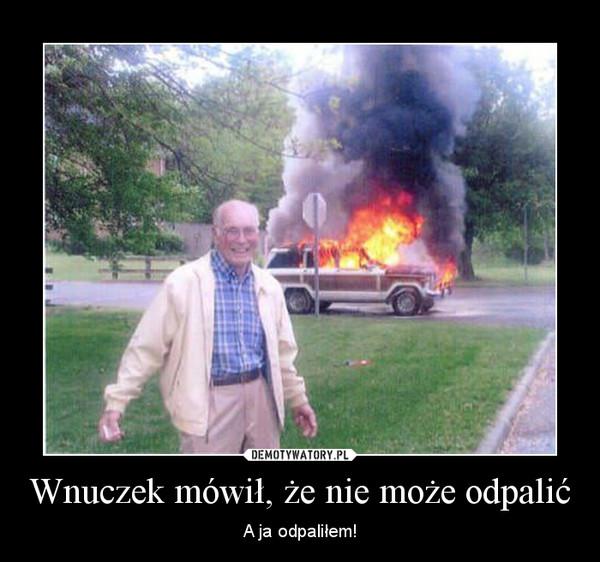 Wnuczek mówił, że nie może odpalić – A ja odpaliłem!