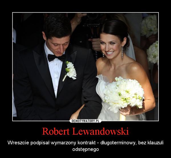 Robert Lewandowski – Wreszcie podpisał wymarzony kontrakt - długoterminowy, bez klauzuli odstępnego