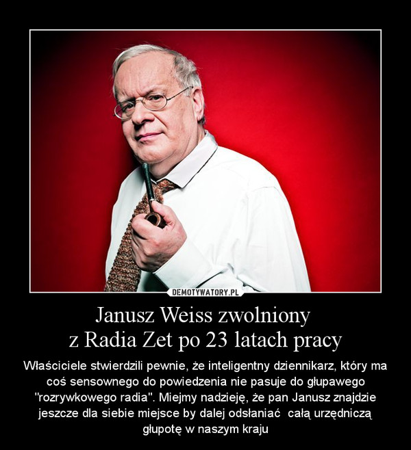 """Janusz Weiss zwolniony z Radia Zet po 23 latach pracy – Właściciele stwierdzili pewnie, że inteligentny dziennikarz, który ma coś sensownego do powiedzenia nie pasuje do głupawego """"rozrywkowego radia"""". Miejmy nadzieję, że pan Janusz znajdzie jeszcze dla siebie miejsce by dalej odsłaniać  całą urzędniczą głupotę w naszym kraju"""