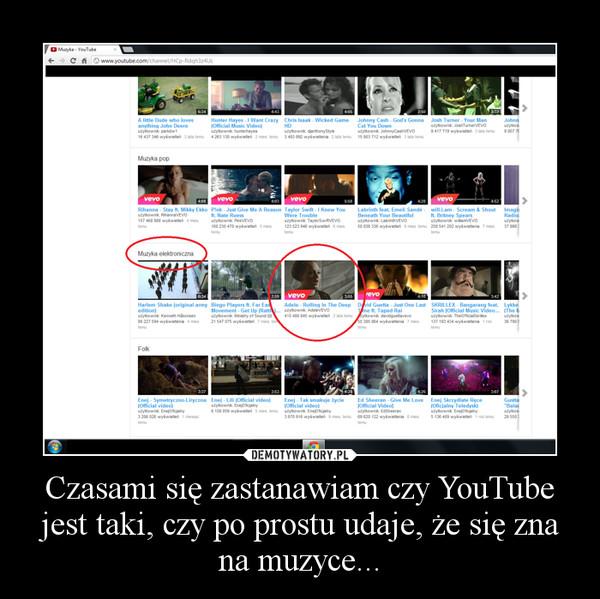 Czasami się zastanawiam czy YouTube jest taki, czy po prostu udaje, że się zna na muzyce... –
