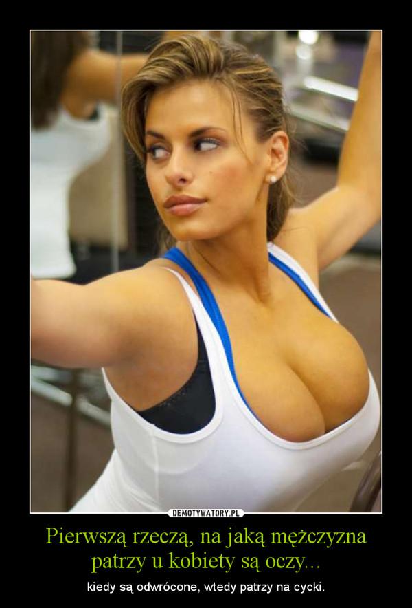 Pierwszą rzeczą, na jaką mężczyzna patrzy u kobiety są oczy... – kiedy są odwrócone, wtedy patrzy na cycki.