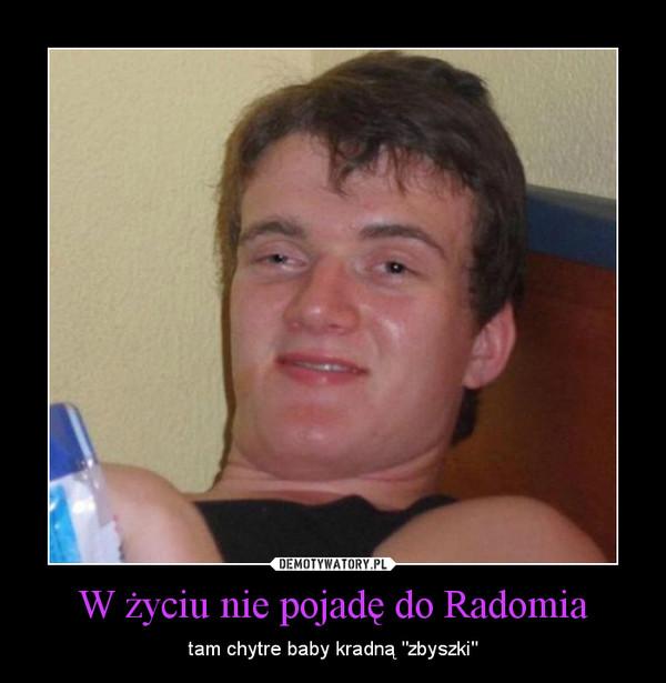 """W życiu nie pojadę do Radomia – tam chytre baby kradną """"zbyszki"""""""