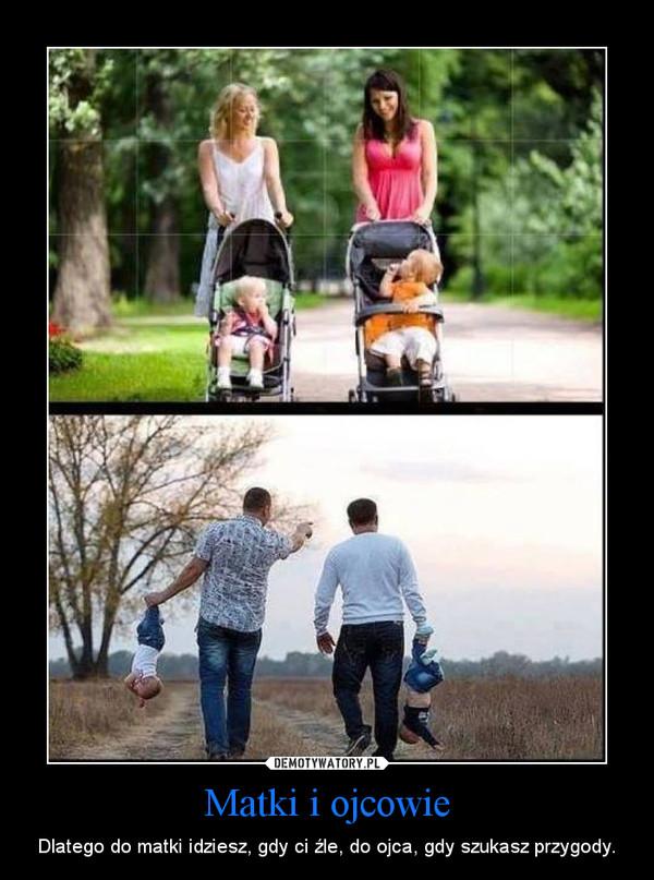 Matki i ojcowie – Dlatego do matki idziesz, gdy ci źle, do ojca, gdy szukasz przygody.