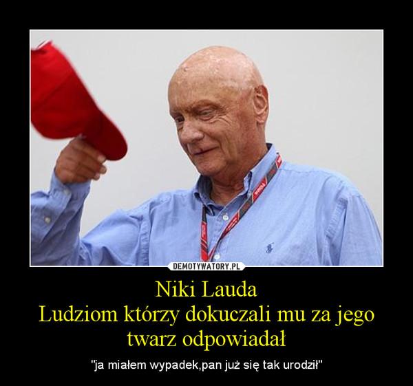 """Niki LaudaLudziom którzy dokuczali mu za jego twarz odpowiadał – """"ja miałem wypadek,pan już się tak urodził"""""""