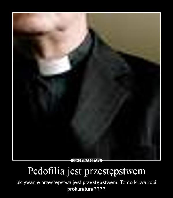 Pedofilia jest przestępstwem – ukrywanie przestępstwa jest przestępstwem. To co k..wa robi prokuratura????
