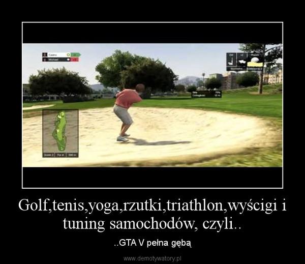 Golf,tenis,yoga,rzutki,triathlon,wyścigi i tuning samochodów, czyli.. – ..GTA V pełna gębą