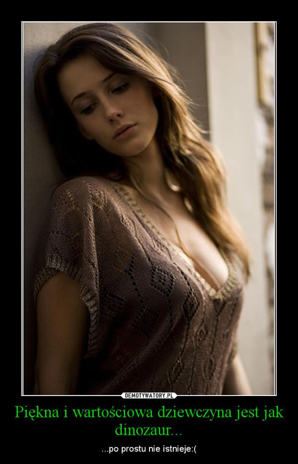 Piękna i wartościowa dziewczyna jest jak dinozaur... – ...po prostu nie istnieje:(