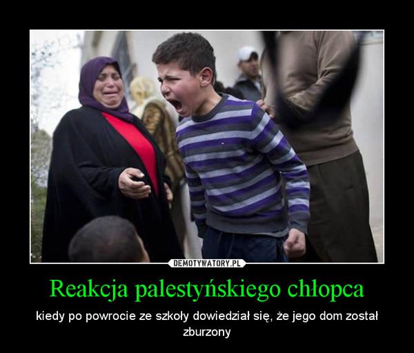 Reakcja palestyńskiego chłopca – kiedy po powrocie ze szkoły dowiedział się, że jego dom został zburzony