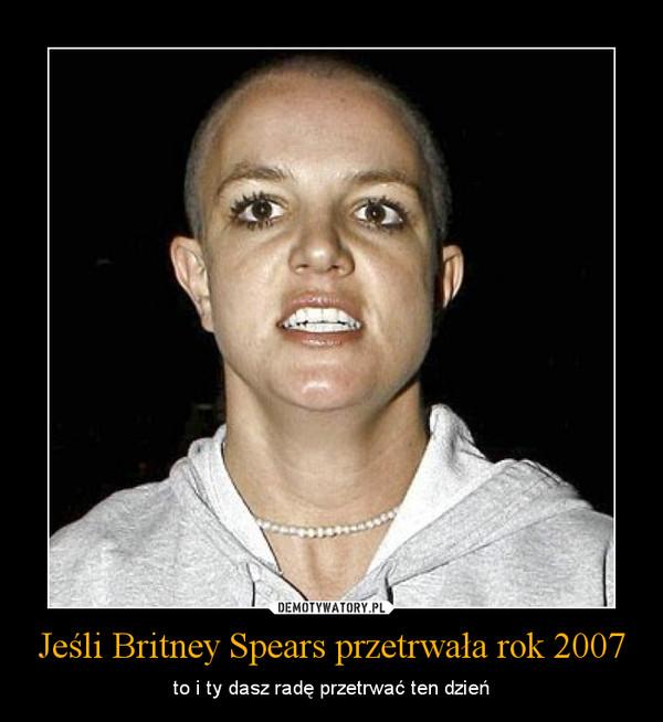 Jeśli Britney Spears przetrwała rok 2007 – to i ty dasz radę przetrwać ten dzień