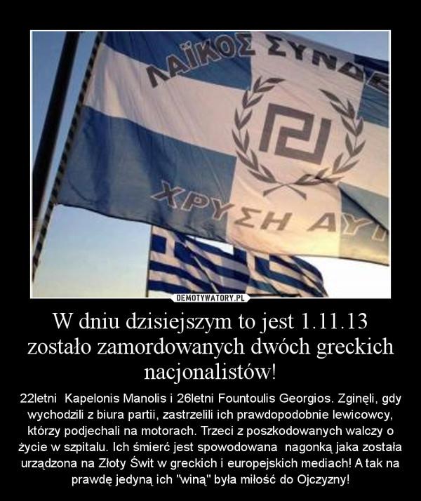 """W dniu dzisiejszym to jest 1.11.13 zostało zamordowanych dwóch greckich nacjonalistów! – 22letni  Kapelonis Manolis i 26letni Fountoulis Georgios. Zginęli, gdy wychodzili z biura partii, zastrzelili ich prawdopodobnie lewicowcy, którzy podjechali na motorach. Trzeci z poszkodowanych walczy o życie w szpitalu. Ich śmierć jest spowodowana  nagonką jaka została urządzona na Złoty Świt w greckich i europejskich mediach! A tak na prawdę jedyną ich """"winą"""" była miłość do Ojczyzny!"""