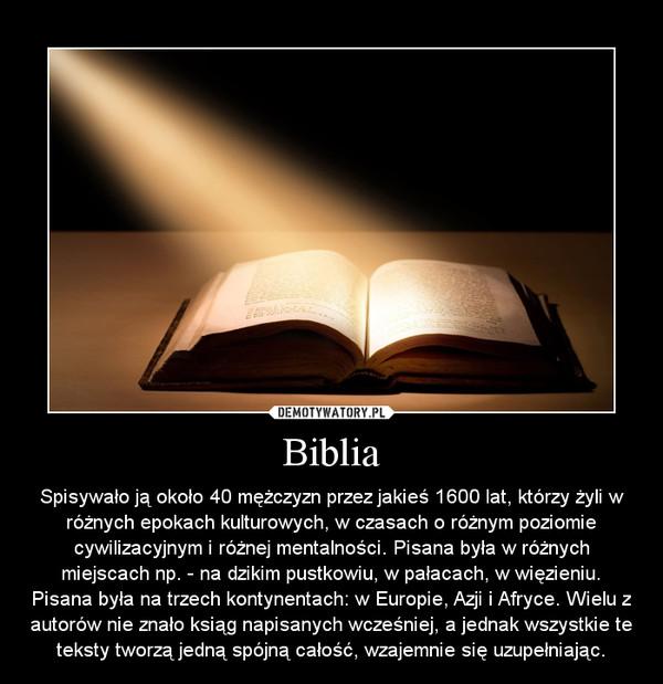 Biblia – Spisywało ją około 40 mężczyzn przez jakieś 1600 lat, którzy żyli w różnych epokach kulturowych, w czasach o różnym poziomie cywilizacyjnym i różnej mentalności. Pisana była w różnych miejscach np. - na dzikim pustkowiu, w pałacach, w więzieniu. Pisana była na trzech kontynentach: w Europie, Azji i Afryce. Wielu z autorów nie znało ksiąg napisanych wcześniej, a jednak wszystkie te teksty tworzą jedną spójną całość, wzajemnie się uzupełniając.