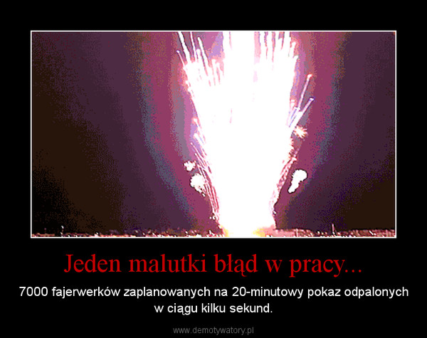 Jeden malutki błąd w pracy... – 7000 fajerwerków zaplanowanych na 20-minutowy pokaz odpalonych w ciągu kilku sekund.