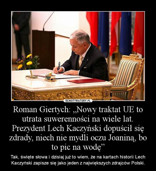 """Roman Giertych: """"Nowy traktat UE to utrata suwerenności na wiele lat. Prezydent Lech Kaczyński dopuścił się zdrady, niech nie mydli oczu Joaniną, bo to pic na wodę"""" – Tak, święte słowa i dzisiaj już to wiem, że na kartach historii Lech Kaczyński zapisze się jako jeden z największych zdrajców Polski."""