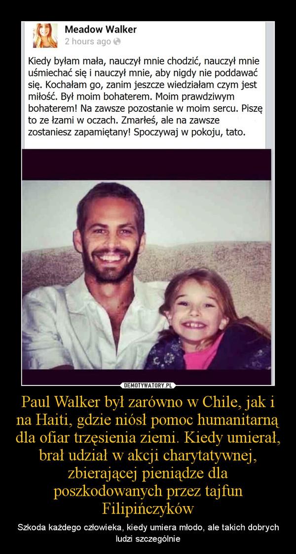 Paul Walker był zarówno w Chile, jak i na Haiti, gdzie niósł pomoc humanitarną dla ofiar trzęsienia ziemi. Kiedy umierał, brał udział w akcji charytatywnej, zbierającej pieniądze dla poszkodowanych przez tajfun Filipińczyków – Szkoda każdego człowieka, kiedy umiera młodo, ale takich dobrych ludzi szczególnie