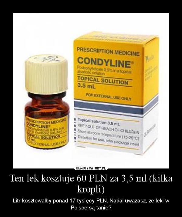 Ten lek kosztuje 60 PLN za 3,5 ml (kilka kropli) – Litr kosztowałby ponad 17 tysięcy PLN. Nadal uważasz, że leki w Polsce są tanie?
