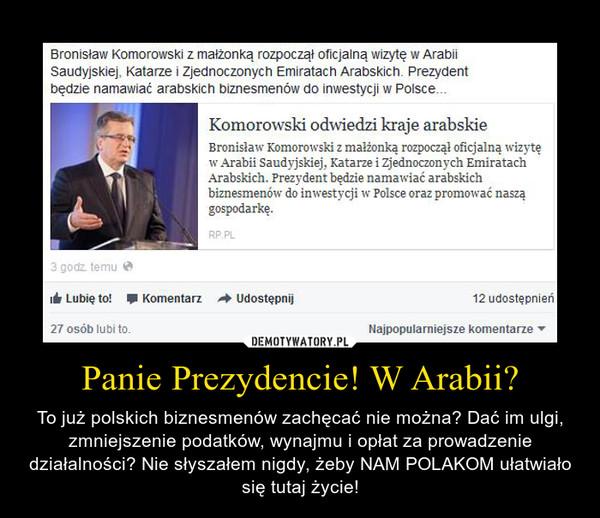 Panie Prezydencie! W Arabii? – To już polskich biznesmenów zachęcać nie można? Dać im ulgi, zmniejszenie podatków, wynajmu i opłat za prowadzenie działalności? Nie słyszałem nigdy, żeby NAM POLAKOM ułatwiało się tutaj życie!