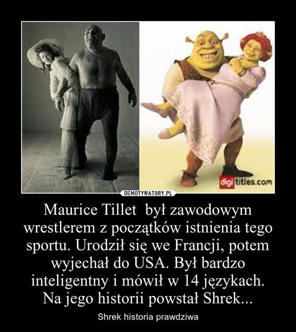 Maurice Tillet  był zawodowym wrestlerem z początków istnienia tego sportu. Urodził się we Francji, potem wyjechał do USA. Był bardzo inteligentny i mówił w 14 językach.Na jego historii powstał Shrek... – Shrek historia prawdziwa