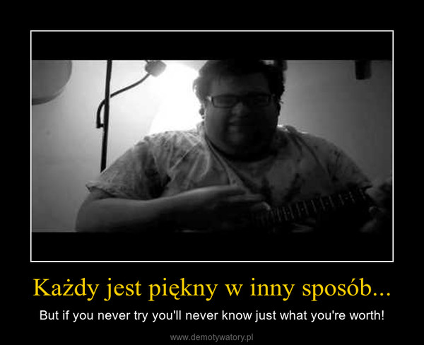 Każdy jest piękny w inny sposób... – But if you never try you'll never know just what you're worth!