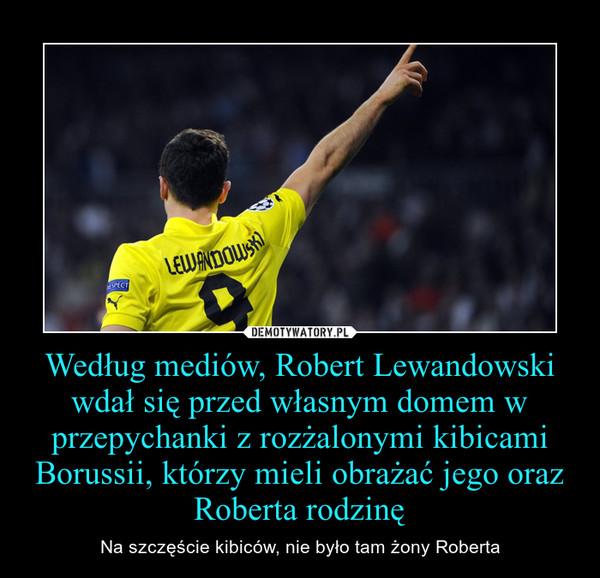 Według mediów, Robert Lewandowski wdał się przed własnym domem w przepychanki z rozżalonymi kibicami Borussii, którzy mieli obrażać jego oraz Roberta rodzinę – Na szczęście kibiców, nie było tam żony Roberta